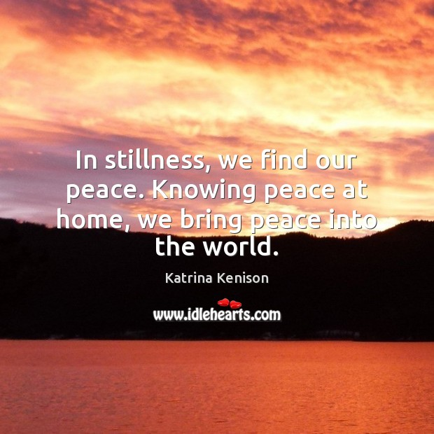 In stillness, we find our peace. Knowing peace at home, we bring peace into the world. Image