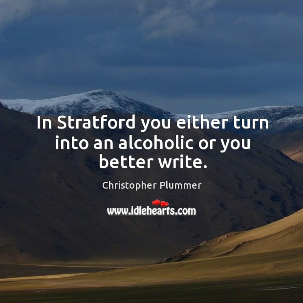 In stratford you either turn into an alcoholic or you better write. Image