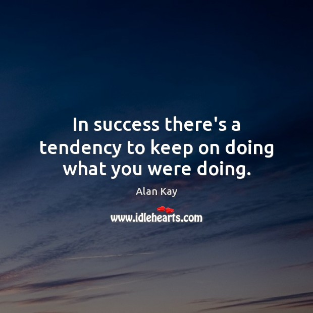 Image, In success there's a tendency to keep on doing what you were doing.