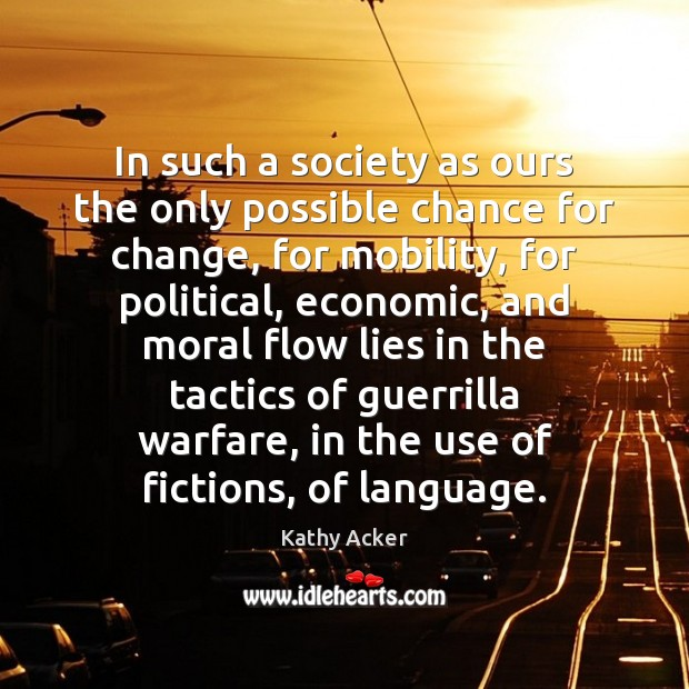 Kathy Acker Picture Quote image saying: In such a society as ours the only possible chance for change,