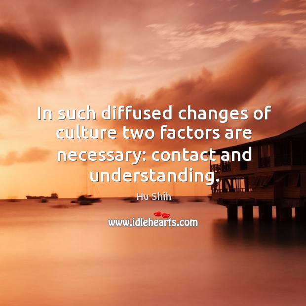 In such diffused changes of culture two factors are necessary: contact and understanding. Image
