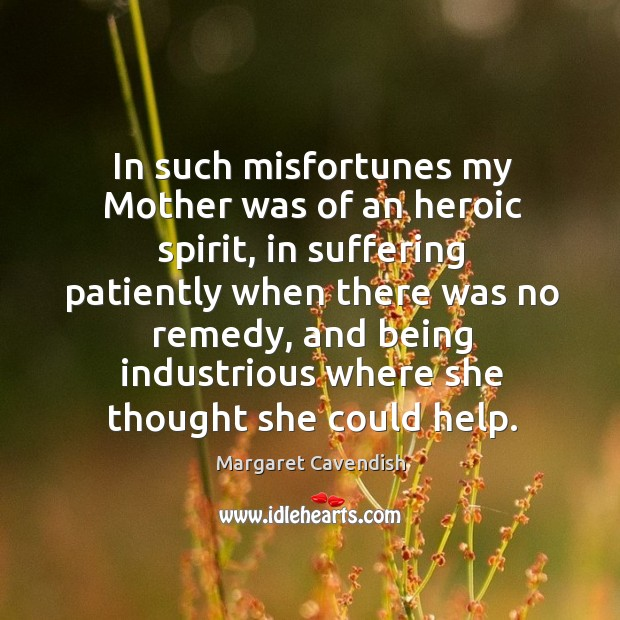 In such misfortunes my mother was of an heroic spirit, in suffering patiently when there Margaret Cavendish Picture Quote