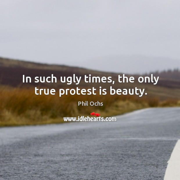 In such ugly times, the only true protest is beauty. Phil Ochs Picture Quote