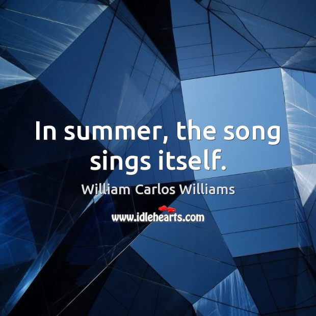 In summer, the song sings itself. William Carlos Williams Picture Quote