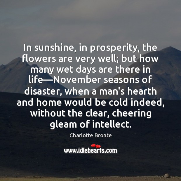 In sunshine, in prosperity, the flowers are very well; but how many Charlotte Bronte Picture Quote