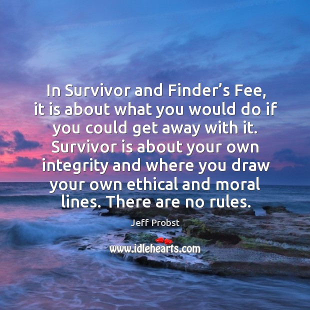 In survivor and finder's fee, it is about what you would do if you could get away with it. Jeff Probst Picture Quote