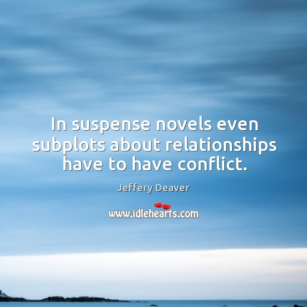 In suspense novels even subplots about relationships have to have conflict. Jeffery Deaver Picture Quote