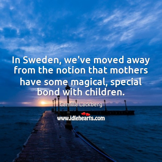 Image, In Sweden, we've moved away from the notion that mothers have some