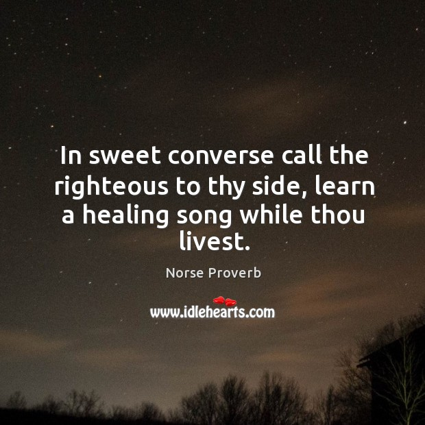 In sweet converse call the righteous to thy side, learn a healing song while thou livest. Norse Proverbs Image