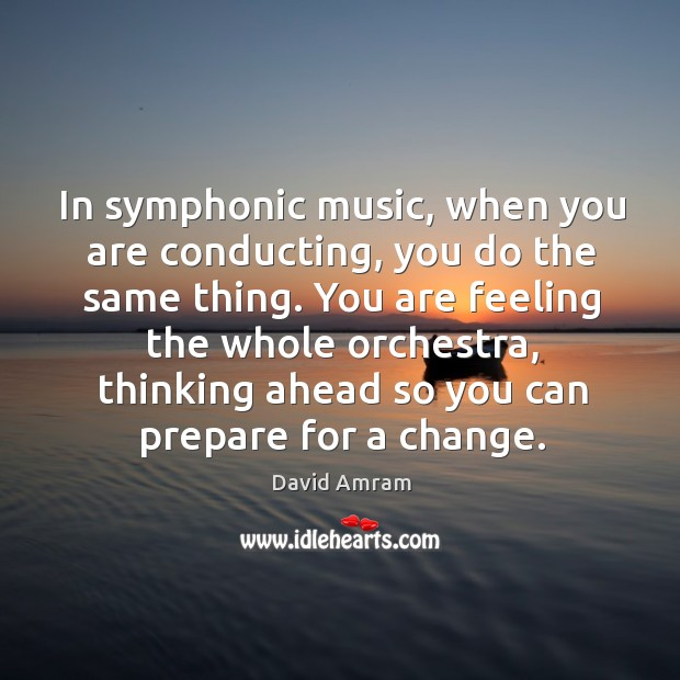 In symphonic music, when you are conducting, you do the same thing. You are feeling the whole orchestra Image