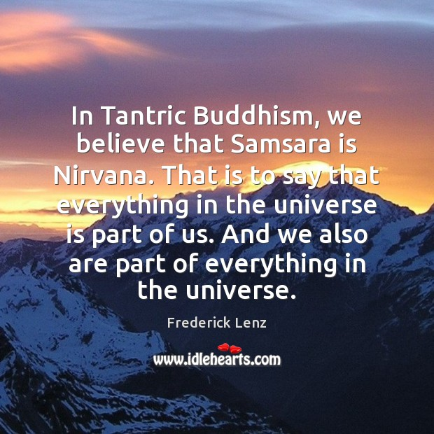 In Tantric Buddhism, we believe that Samsara is Nirvana. That is to Image