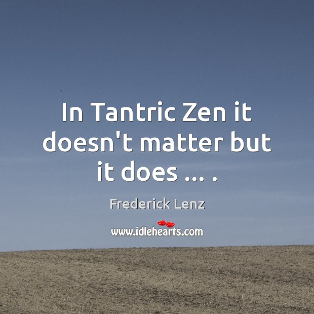 In Tantric Zen it doesn't matter but it does … . Image