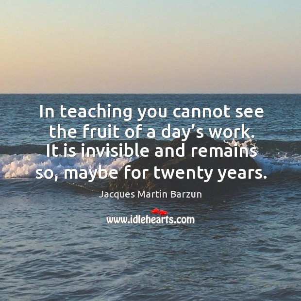 In teaching you cannot see the fruit of a day's work. It is invisible and remains so, maybe for twenty years. Image