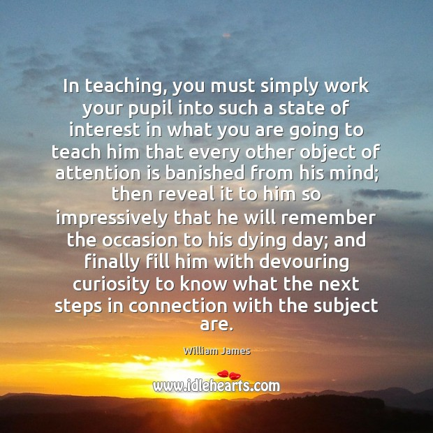 In teaching, you must simply work your pupil into such a state William James Picture Quote