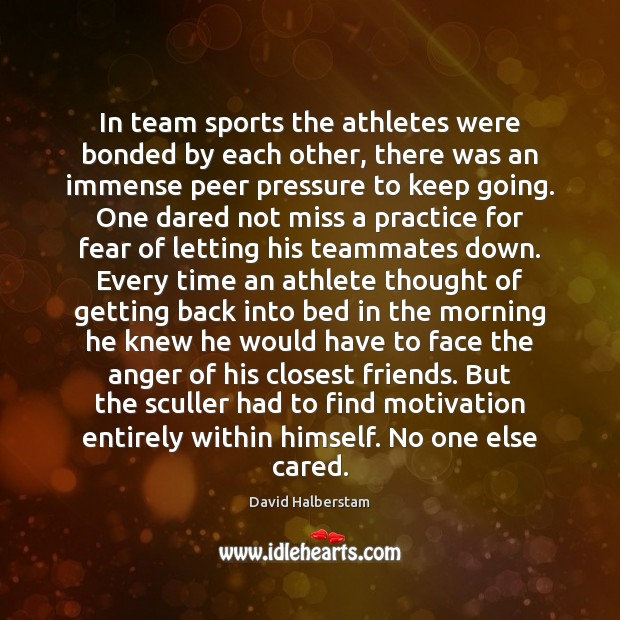 In team sports the athletes were bonded by each other, there was David Halberstam Picture Quote
