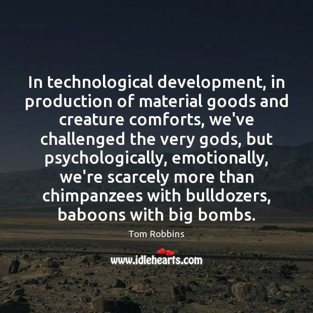 In technological development, in production of material goods and creature comforts, we've Tom Robbins Picture Quote