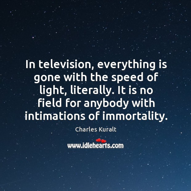 In television, everything is gone with the speed of light, literally. Image