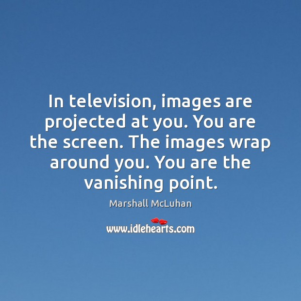 In television, images are projected at you. You are the screen. The Marshall McLuhan Picture Quote