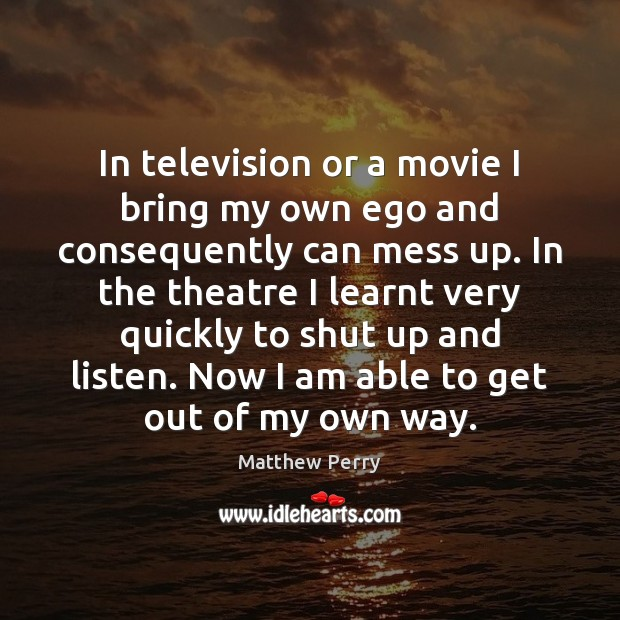 In television or a movie I bring my own ego and consequently Image
