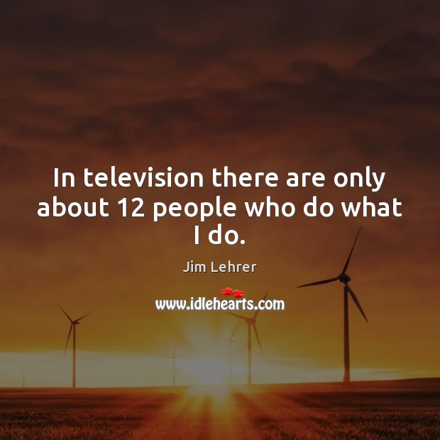 In television there are only about 12 people who do what I do. Image