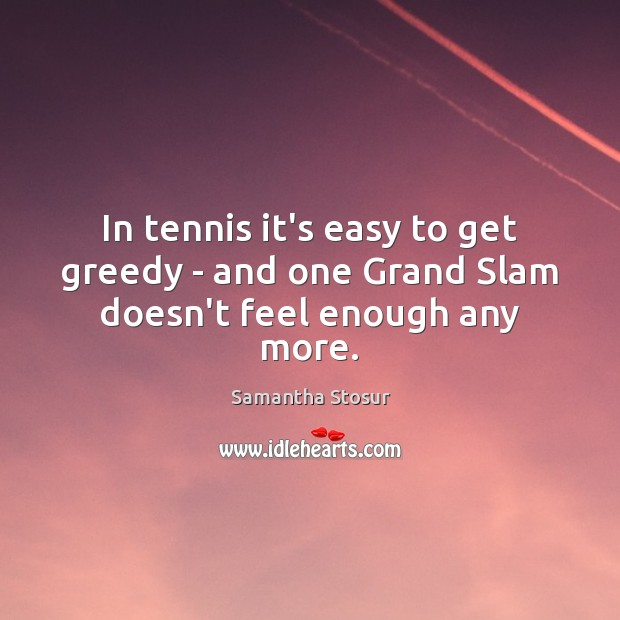 In tennis it's easy to get greedy – and one Grand Slam doesn't feel enough any more. Image