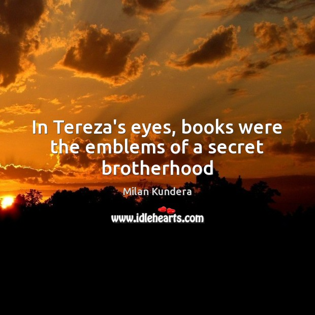 In Tereza's eyes, books were the emblems of a secret brotherhood Image
