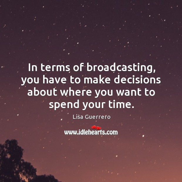 In terms of broadcasting, you have to make decisions about where you want to spend your time. Image
