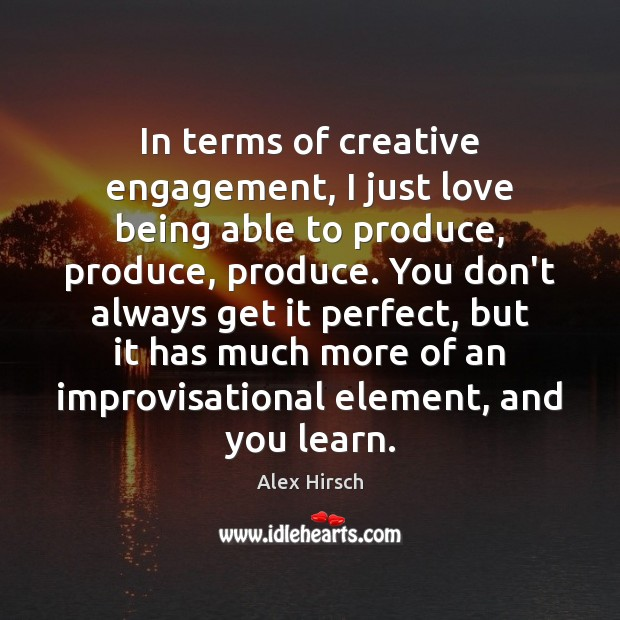 In terms of creative engagement, I just love being able to produce, Engagement Quotes Image