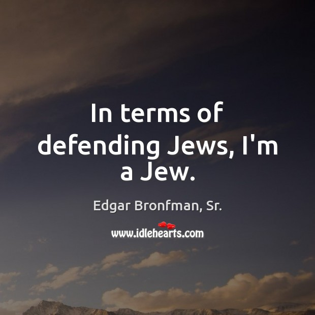 In terms of defending Jews, I'm a Jew. Image