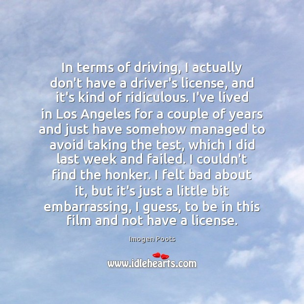 Imogen Poots Picture Quote image saying: In terms of driving, I actually don't have a driver's license, and