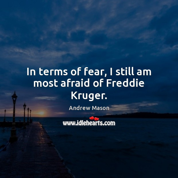 In terms of fear, I still am most afraid of Freddie Kruger. Image