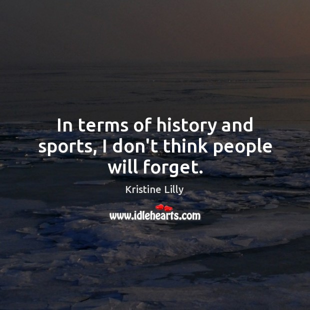 In terms of history and sports, I don't think people will forget. Image