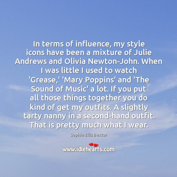 In terms of influence, my style icons have been a mixture of Sophie Ellis Bextor Picture Quote