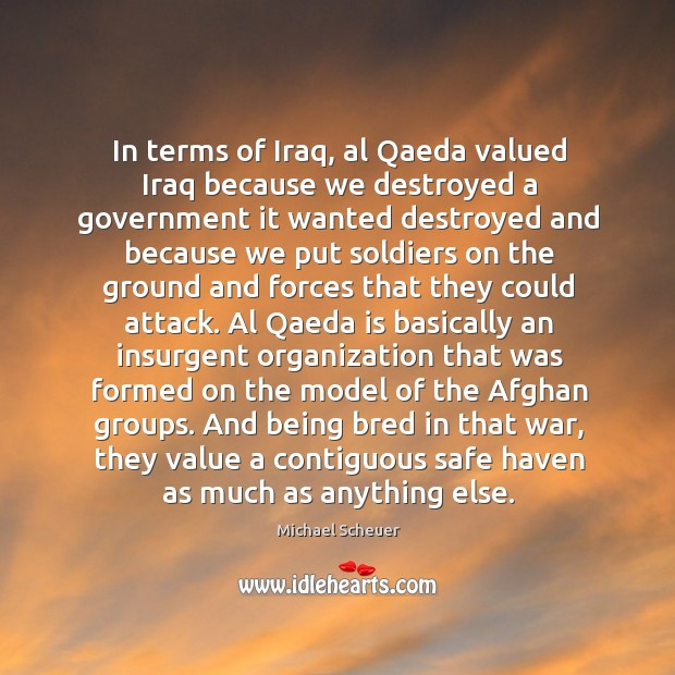 In terms of Iraq, al Qaeda valued Iraq because we destroyed a Michael Scheuer Picture Quote