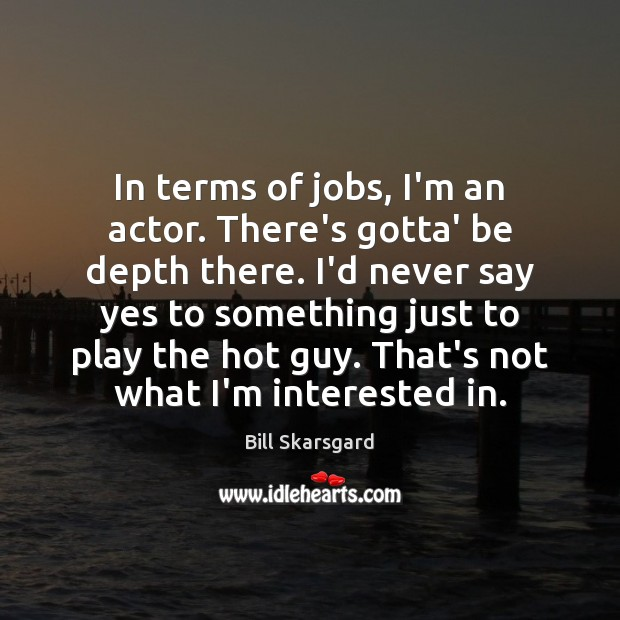Image, In terms of jobs, I'm an actor. There's gotta' be depth there.