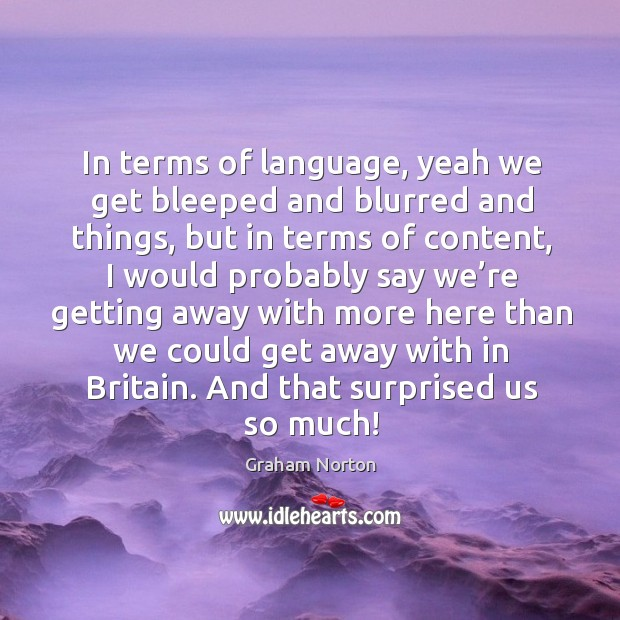 In terms of language, yeah we get bleeped and blurred and things Graham Norton Picture Quote