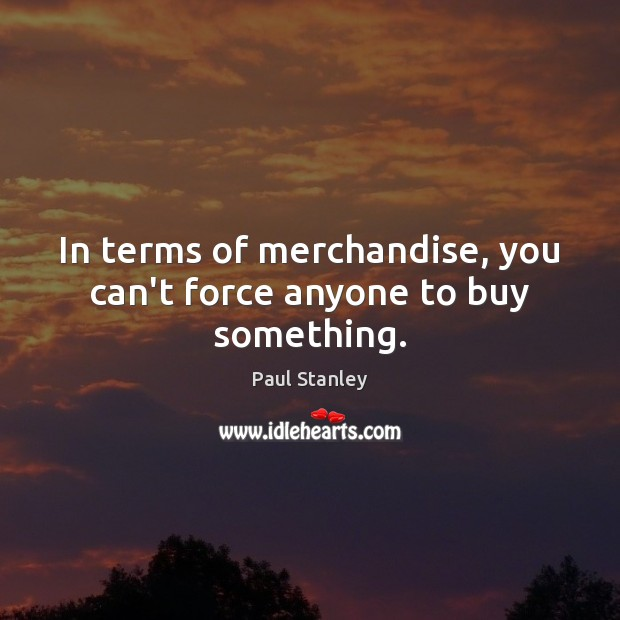 In terms of merchandise, you can't force anyone to buy something. Paul Stanley Picture Quote