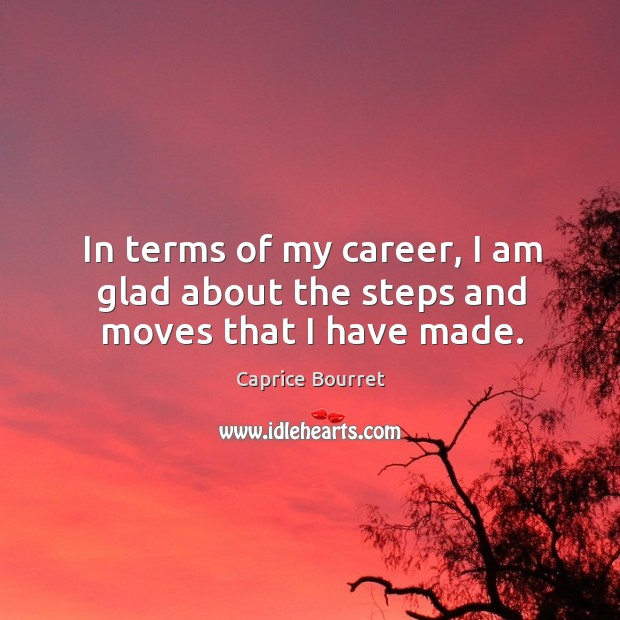 Image, In terms of my career, I am glad about the steps and moves that I have made.