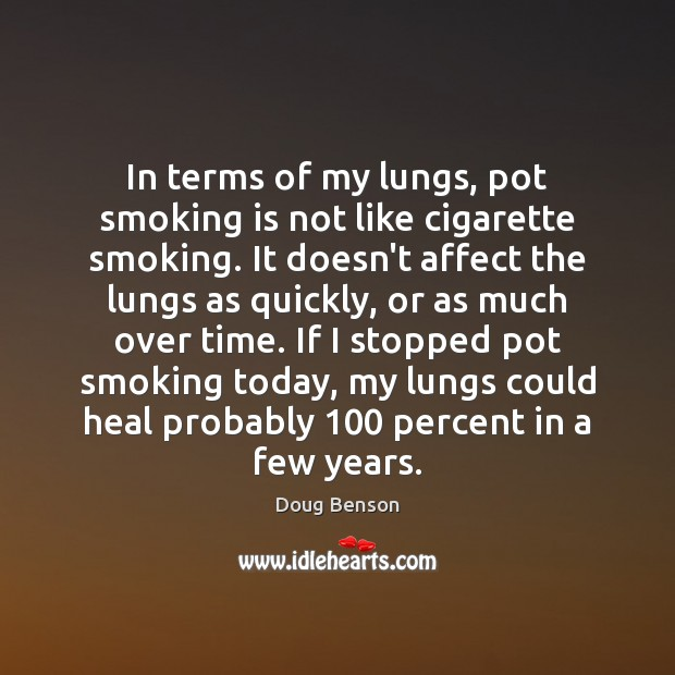 In terms of my lungs, pot smoking is not like cigarette smoking. Smoking Quotes Image