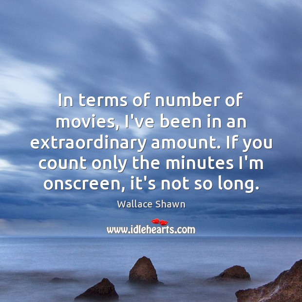 In terms of number of movies, I've been in an extraordinary amount. Wallace Shawn Picture Quote