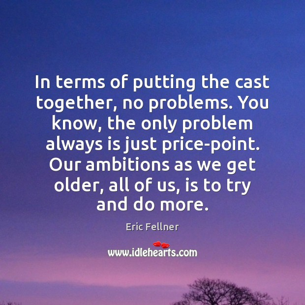 In terms of putting the cast together, no problems. You know, the Eric Fellner Picture Quote