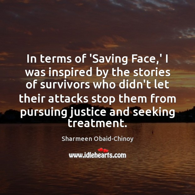 In terms of 'Saving Face,' I was inspired by the stories Sharmeen Obaid-Chinoy Picture Quote