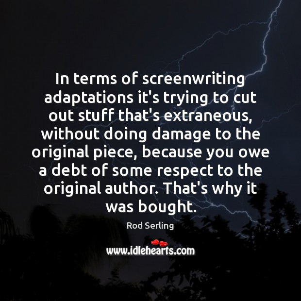 In terms of screenwriting adaptations it's trying to cut out stuff that's Rod Serling Picture Quote