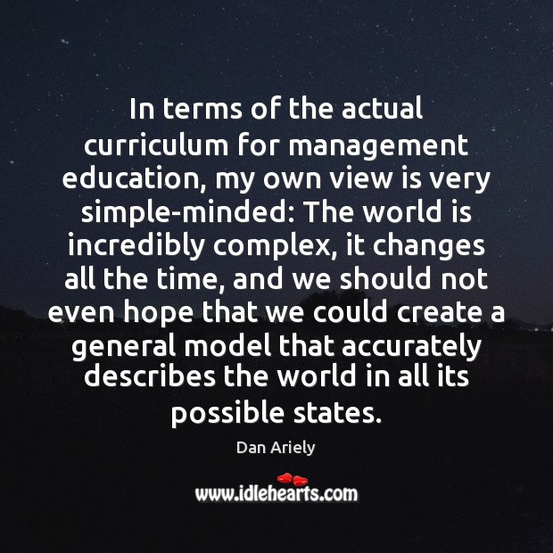 In terms of the actual curriculum for management education, my own view Dan Ariely Picture Quote