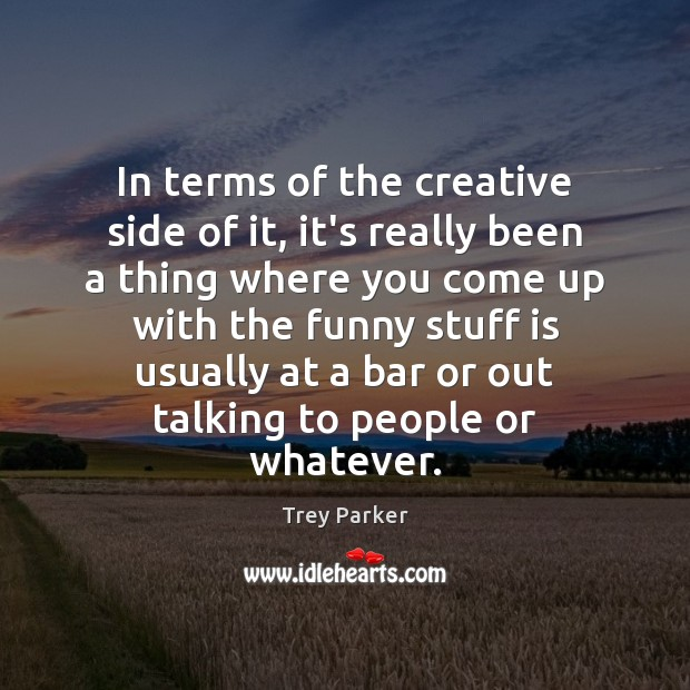 In terms of the creative side of it, it's really been a Trey Parker Picture Quote