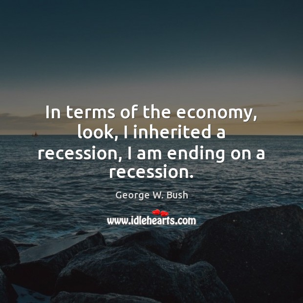 In terms of the economy, look, I inherited a recession, I am ending on a recession. George W. Bush Picture Quote