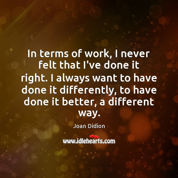 In terms of work, I never felt that I've done it right. Joan Didion Picture Quote