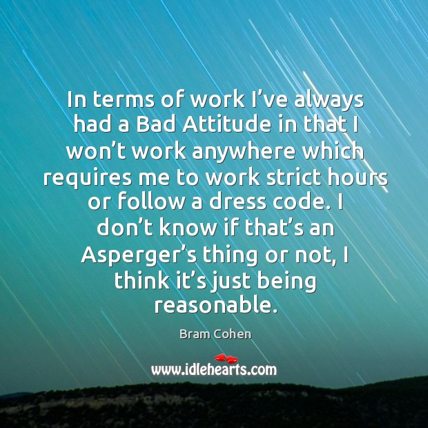 In terms of work I've always had a bad attitude in that I won't work anywhere Bram Cohen Picture Quote