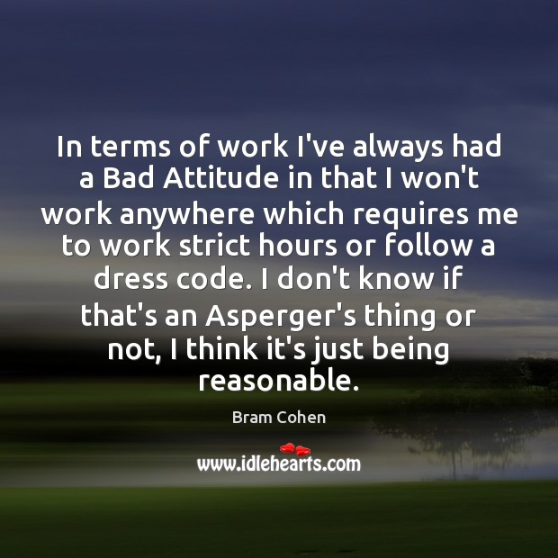 In terms of work I've always had a Bad Attitude in that Bram Cohen Picture Quote