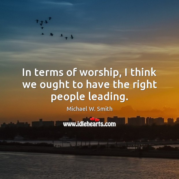 In terms of worship, I think we ought to have the right people leading. Image